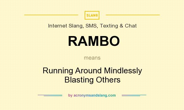 What does RAMBO mean? It stands for Running Around Mindlessly Blasting Others