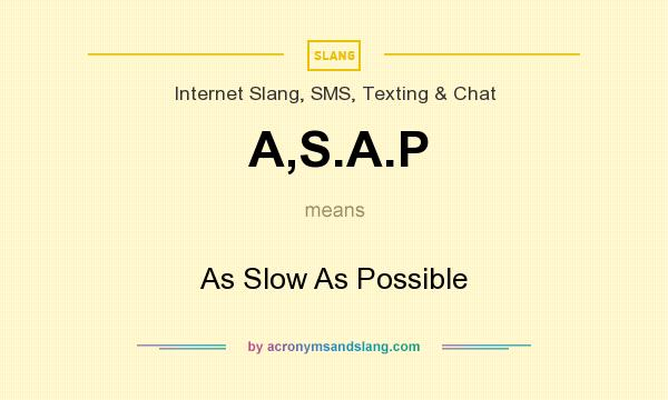 What does A,S.A.P mean? It stands for As Slow As Possible