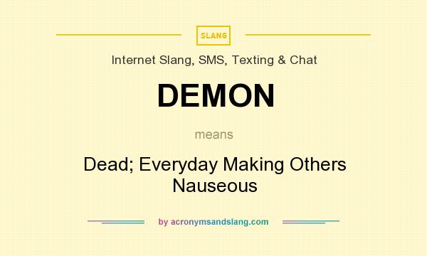What does DEMON mean? It stands for Dead; Everyday Making Others Nauseous