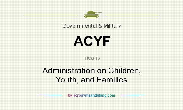 What does ACYF mean? It stands for Administration on Children, Youth, and Families