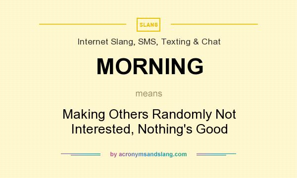 What does MORNING mean? It stands for Making Others Randomly Not Interested, Nothing`s Good