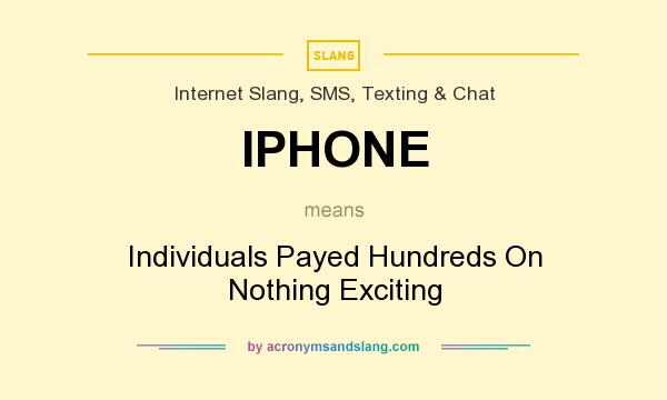 What does IPHONE mean? It stands for Individuals Payed Hundreds On Nothing Exciting