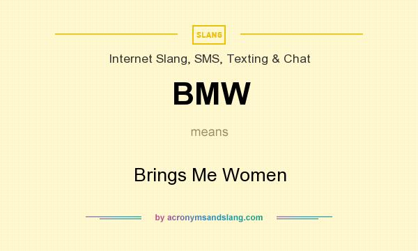 What does BMW mean? It stands for Brings Me Women
