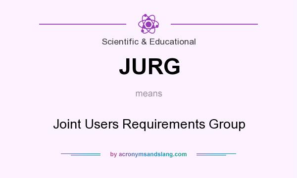 What does JURG mean? It stands for Joint Users Requirements Group