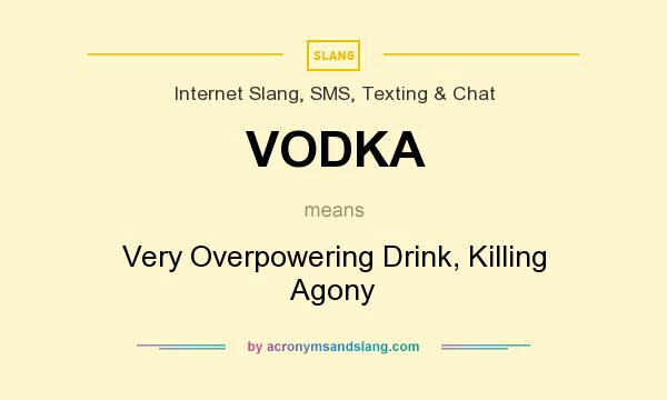 What does VODKA mean? It stands for Very Overpowering Drink, Killing Agony