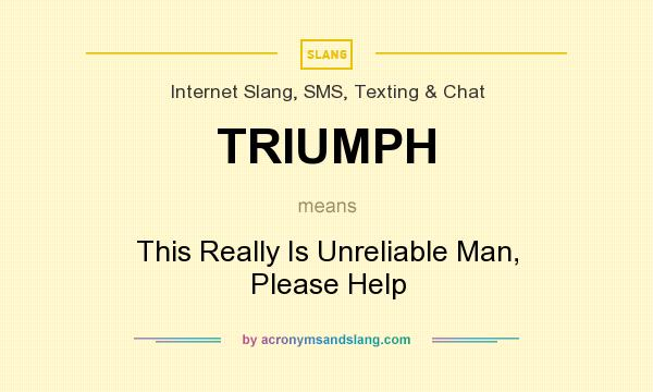 What does TRIUMPH mean? It stands for This Really Is Unreliable Man, Please Help