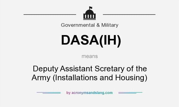What does DASA(IH) mean? It stands for Deputy Assistant Scretary of the Army (Installations and Housing)