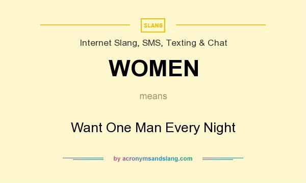 What does WOMEN mean? It stands for Want One Man Every Night