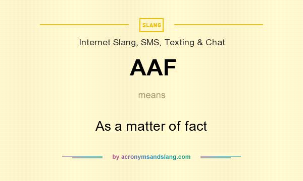What does AAF mean? It stands for As a matter of fact