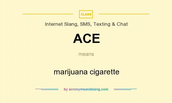What does ACE mean? It stands for marijuana cigarette