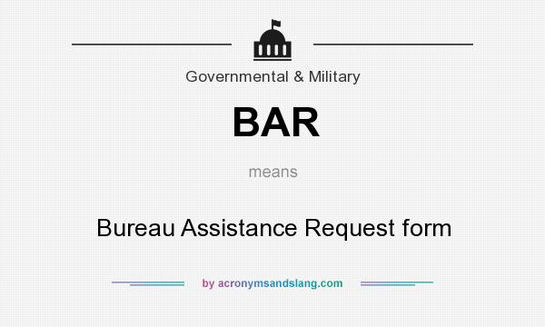 What does BAR mean? It stands for Bureau Assistance Request form