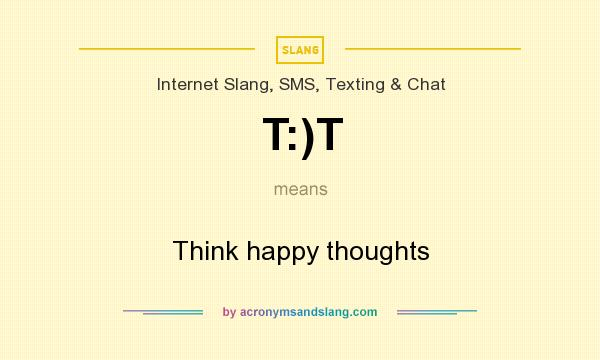 What does T:)T mean? It stands for Think happy thoughts