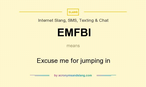 What does EMFBI mean? It stands for Excuse me for jumping in