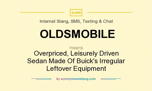 What does OLDSMOBILE mean? It stands for Overpriced, Leisurely Driven Sedan Made Of Buick`s Irregular Leftover Equipment
