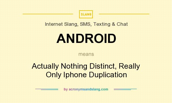 What does ANDROID mean? It stands for Actually Nothing Distinct, Really Only Iphone Duplication