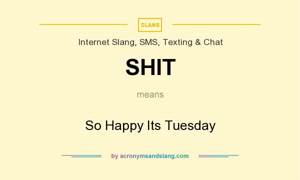 What does SHIT mean? It stands for So Happy Its Tuesday