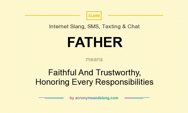 What does FATHER mean? It stands for Faithful And Trustworthy, Honoring Every Responsibilities