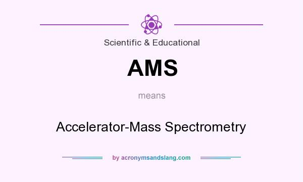 What does AMS mean? It stands for Accelerator-Mass Spectrometry