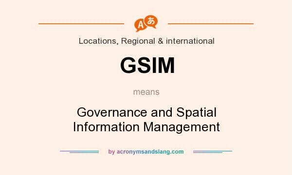 What does GSIM mean? It stands for Governance and Spatial Information Management