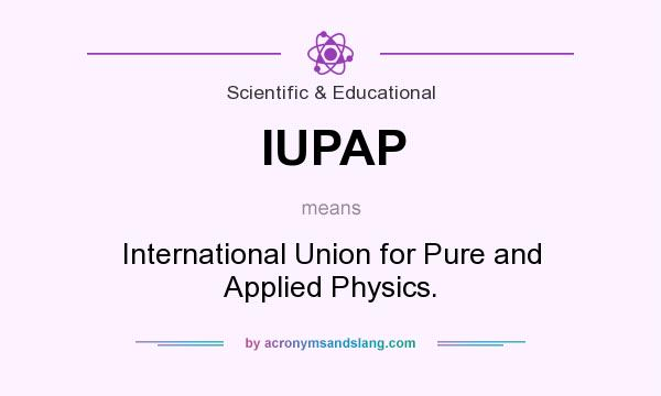 What does IUPAP mean? It stands for International Union for Pure and Applied Physics.