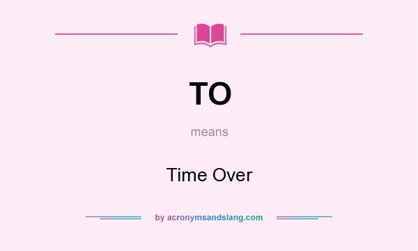 What does TO mean? It stands for Time Over