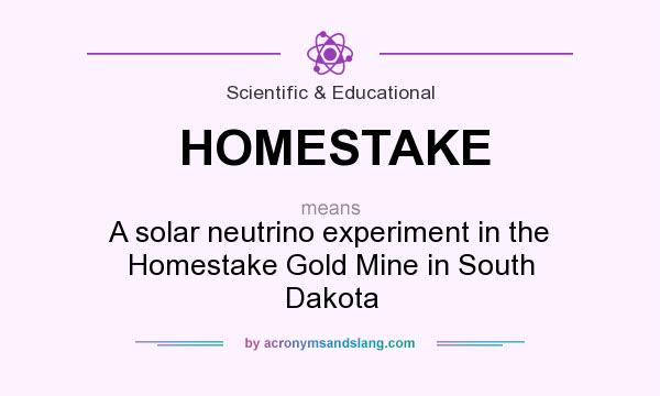 What does HOMESTAKE mean? It stands for A solar neutrino experiment in the Homestake Gold Mine in South Dakota