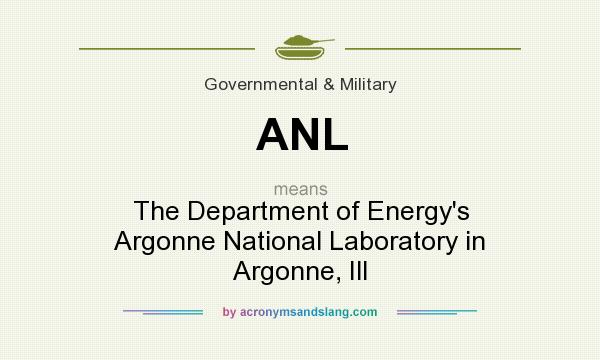 What does ANL mean? It stands for The Department of Energy`s Argonne National Laboratory in Argonne, Ill