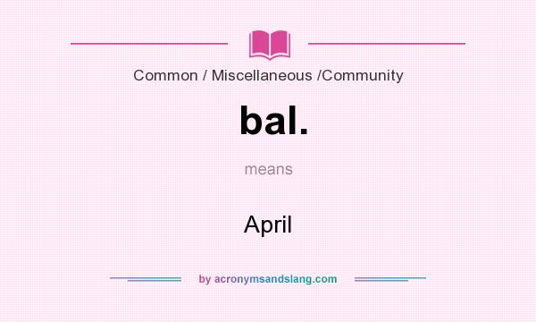What does bal. mean? It stands for April