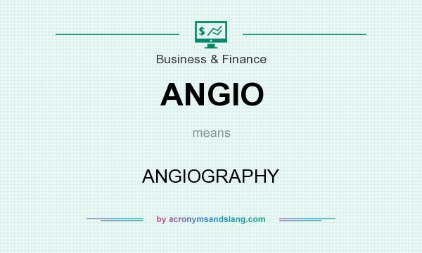 What does ANGIO mean? It stands for ANGIOGRAPHY