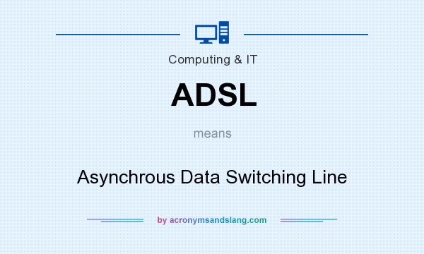 What does ADSL mean? It stands for Asynchrous Data Switching Line