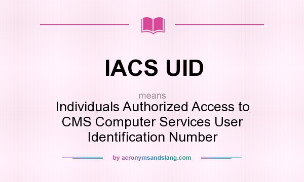 What does IACS UID mean? It stands for Individuals Authorized Access to CMS Computer Services User Identification Number