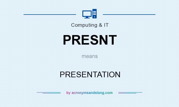 What does PRESNT mean? It stands for PRESENTATION