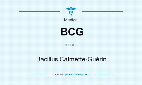 What does BCG mean? It stands for Bacillus Calmette-Guérin