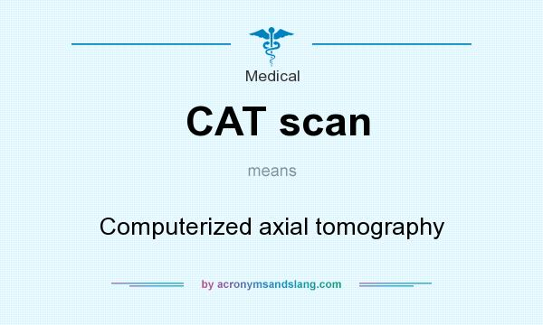 What does CAT scan mean? It stands for Computerized axial tomography
