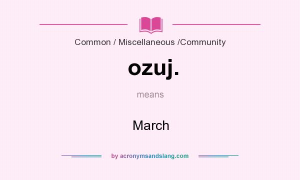 What does ozuj. mean? It stands for March
