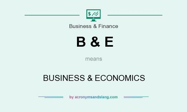 What does B & E mean? It stands for BUSINESS & ECONOMICS
