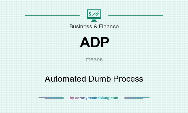What does ADP mean? It stands for Automated Dumb Process