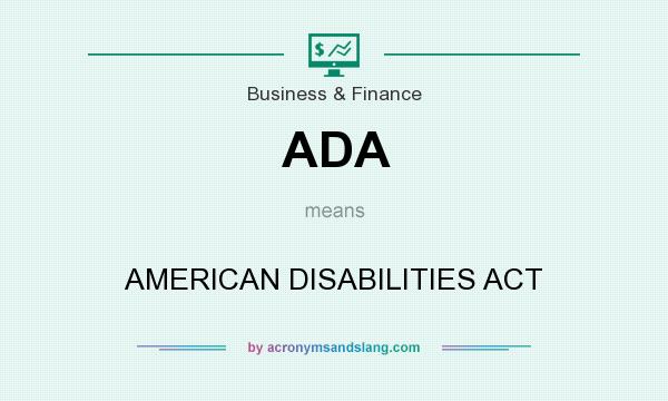 What does ADA mean? It stands for AMERICAN DISABILITIES ACT