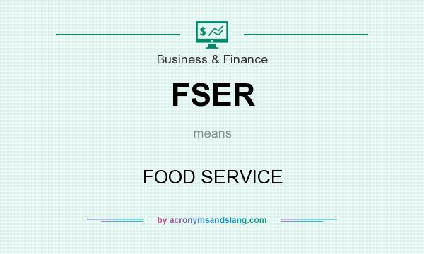 What does FSER mean? It stands for FOOD SERVICE
