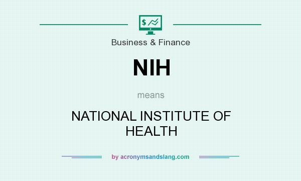 What does NIH mean? It stands for NATIONAL INSTITUTE OF HEALTH