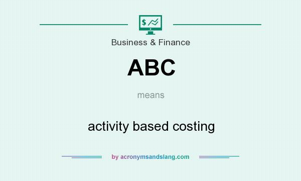 What does ABC mean? It stands for activity based costing