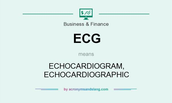 What does ECG mean? It stands for ECHOCARDIOGRAM, ECHOCARDIOGRAPHIC