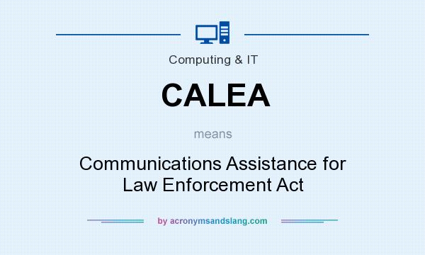 What does CALEA mean? It stands for Communications Assistance for Law Enforcement Act