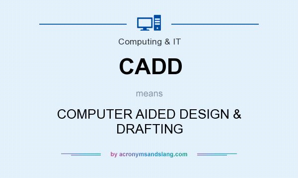 What does CADD mean? It stands for COMPUTER AIDED DESIGN & DRAFTING