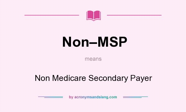 What does Non–MSP mean? It stands for Non Medicare Secondary Payer