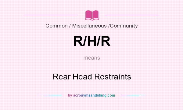 What does R/H/R mean? It stands for Rear Head Restraints