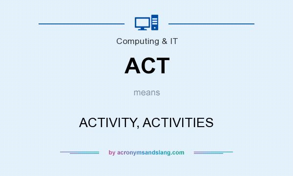 What does ACT mean? It stands for ACTIVITY, ACTIVITIES