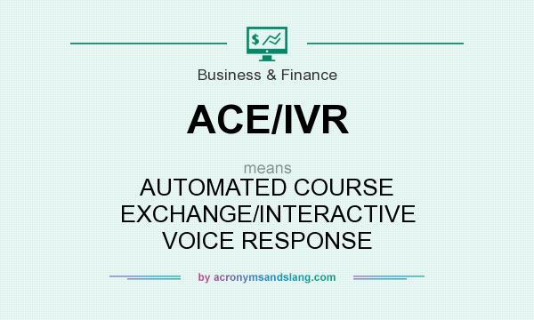 What does ACE/IVR mean? It stands for AUTOMATED COURSE EXCHANGE/INTERACTIVE VOICE RESPONSE
