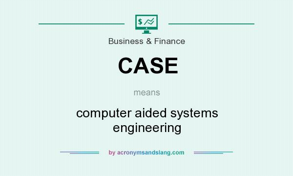 What does CASE mean? It stands for computer aided systems engineering