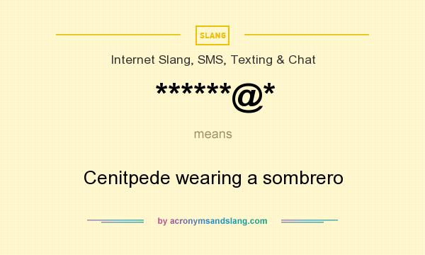 What does ******@* mean? It stands for Cenitpede wearing a sombrero